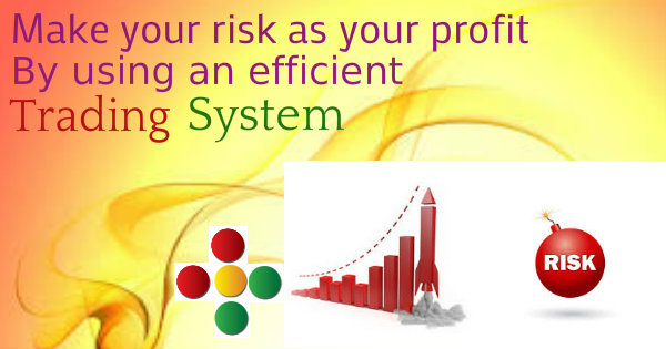 Convert your risk into your profit by using an efficient trading system